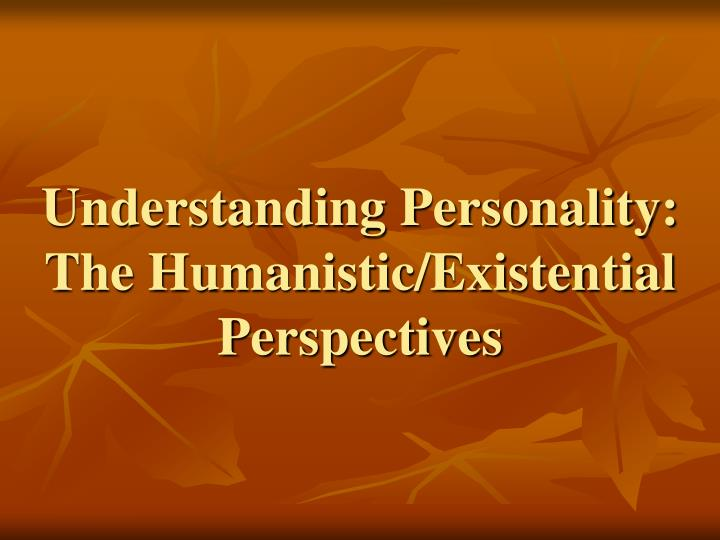 Understanding personality the humanistic existential perspectives