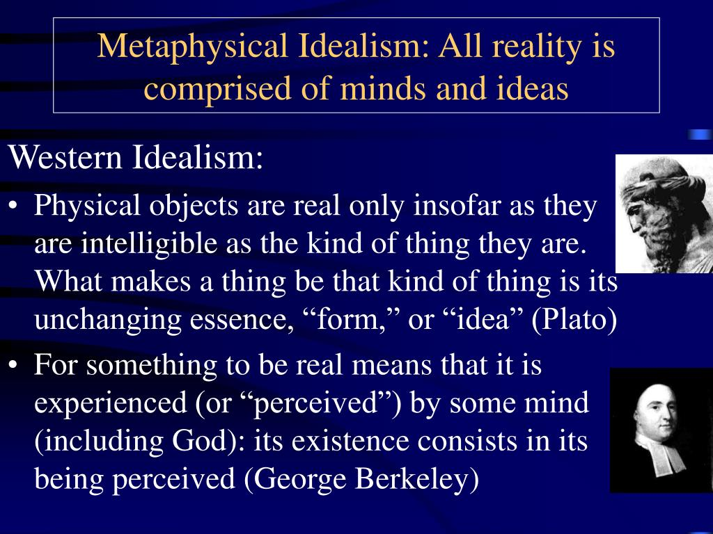 Metaphysical Idealism: All reality is comprised of minds and ideas