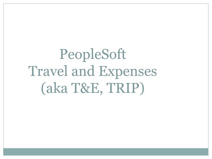 Peoplesoft travel and expenses aka t e trip