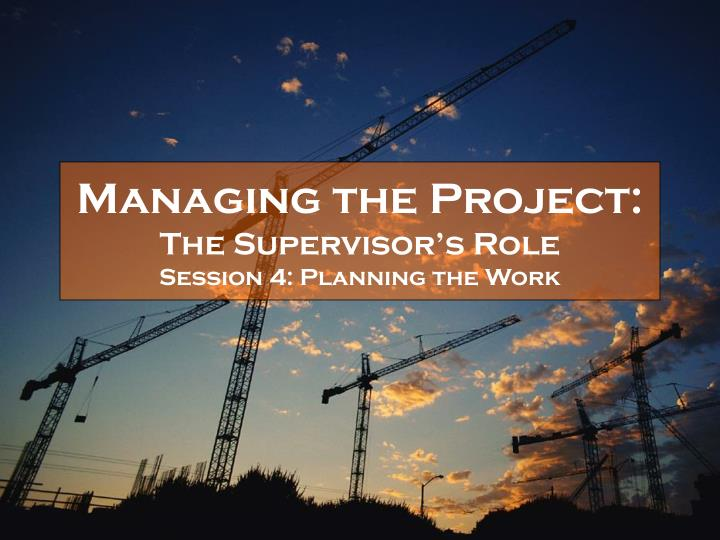 managing the project the supervisor s role session 4 planning the work n.