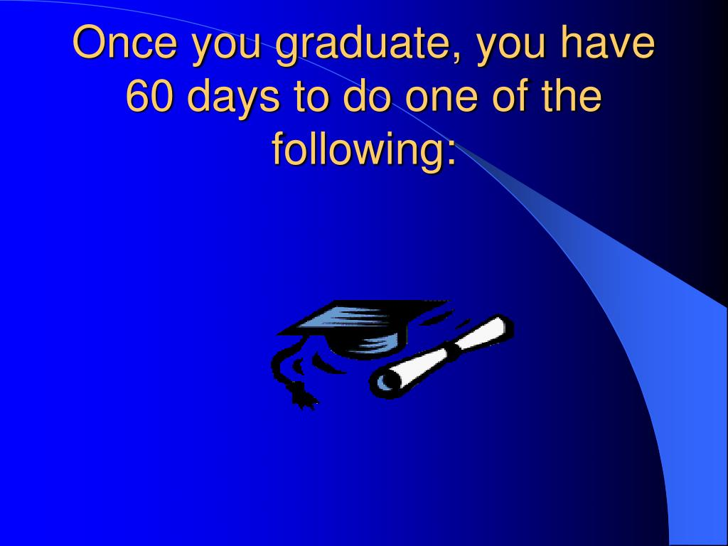 Once you graduate, you have 60 days to do one of the following: