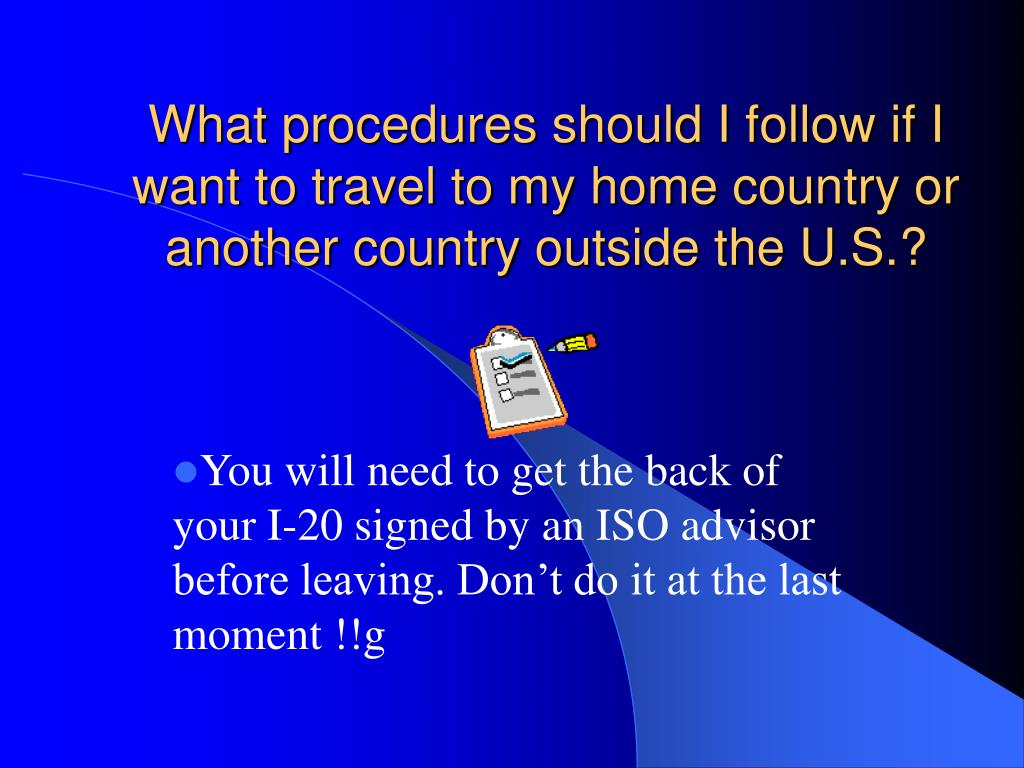 What procedures should I follow if I want to travel to my home country or another country outside the U.S.?