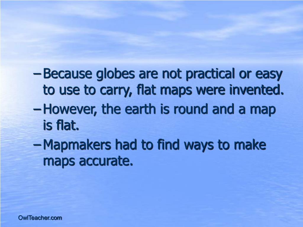 Because globes are not practical or easy to use to carry, flat maps were invented.