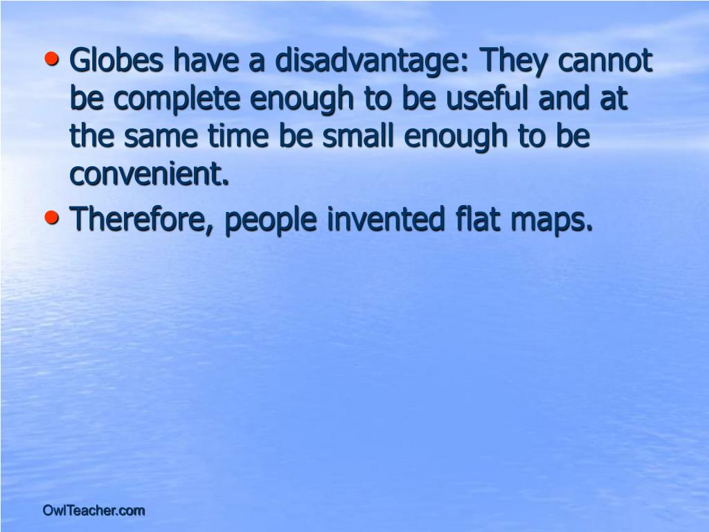Globes have a disadvantage: They cannot be complete enough to be useful and at the same time be small enough to be convenient.