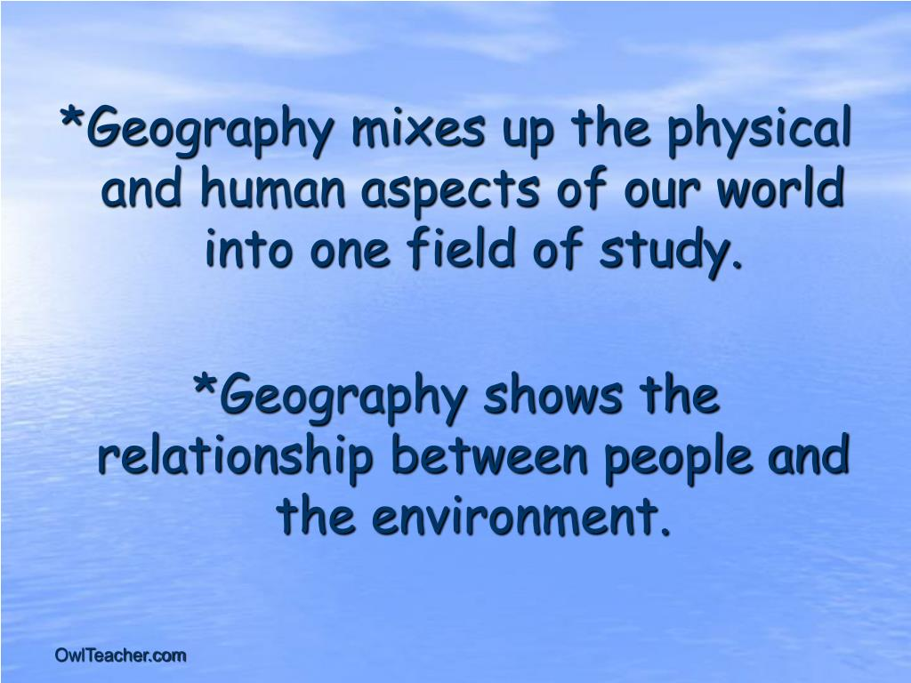 *Geography mixes up the physical and human aspects of our world into one field of study.