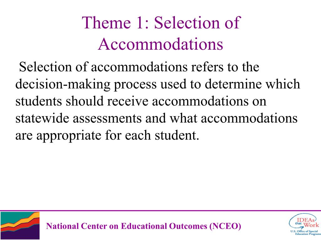 Selection of accommodations refers to the decision-making process used to determine which students should receive accommodations on statewide assessments and what accommodations are appropriate for each student.