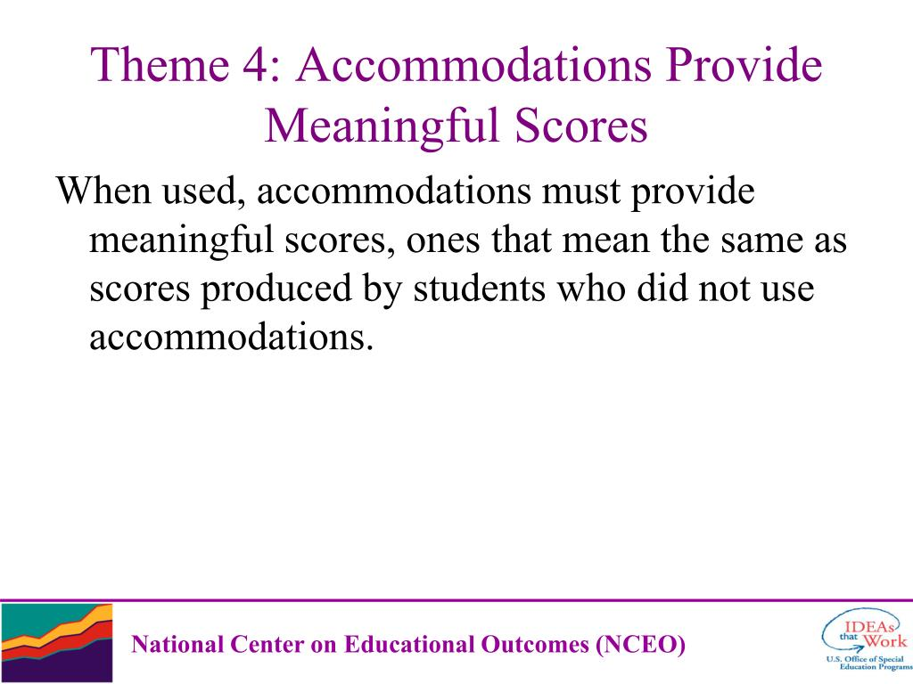When used, accommodations must provide meaningful scores, ones that mean the same as scores produced by students who did not use accommodations.