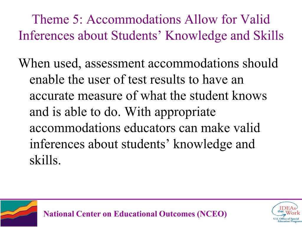 When used, assessment accommodations should enable the user of test results to have an accurate measure of what the student knows and is able to do. With appropriate accommodations educators can make valid inferences about students' knowledge and skills.
