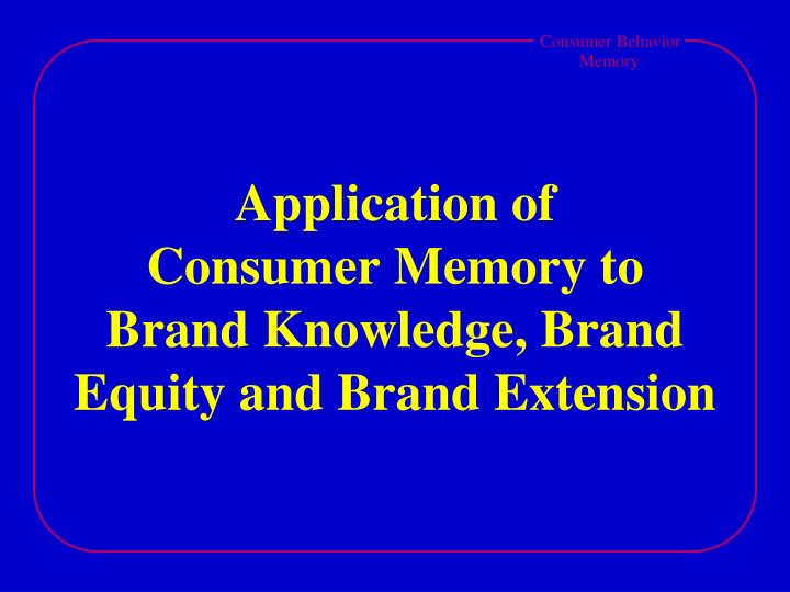 application of consumer memory to brand knowledge brand equity and brand extension n.