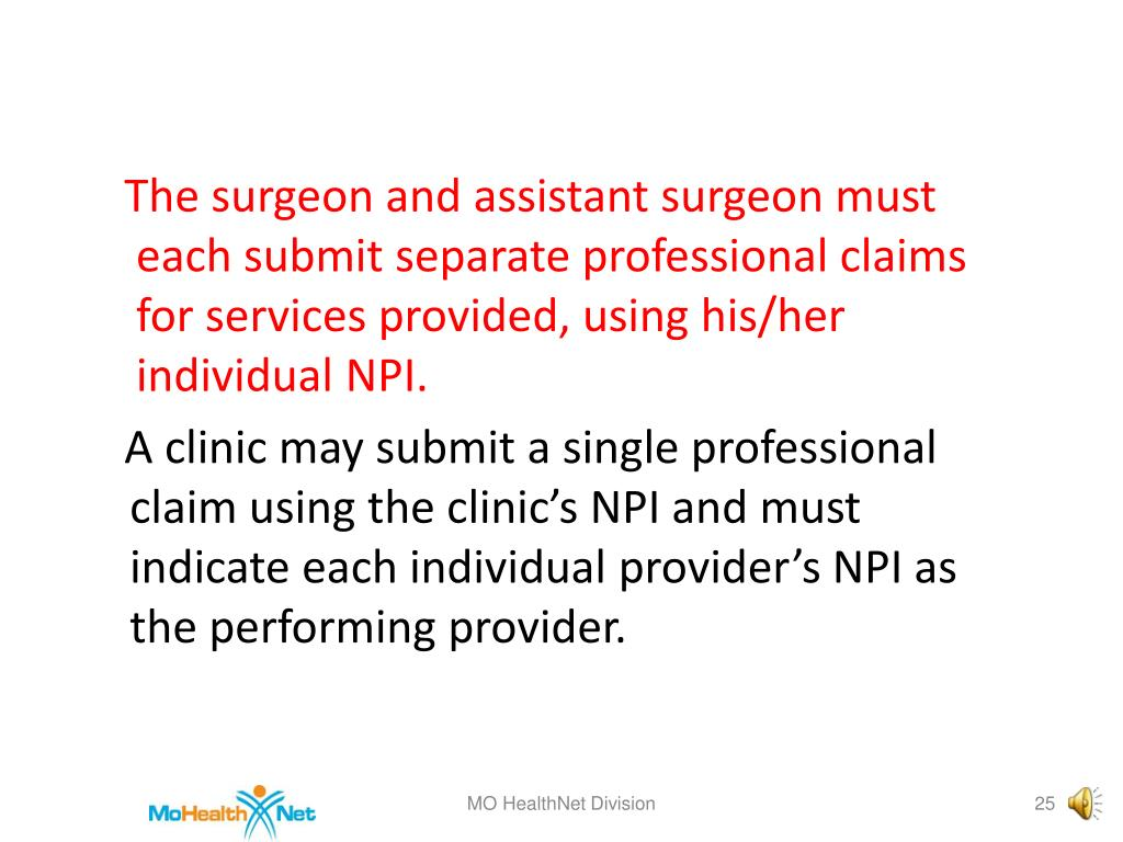 The surgeon and assistant surgeon must each submit separate professional claims for services provided, using his/her individual NPI.