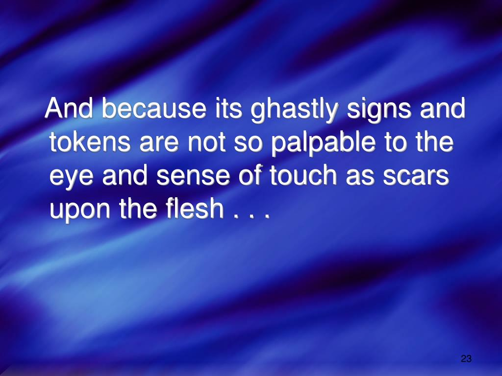 And because its ghastly signs and tokens are not so palpable to the eye and sense of touch as scars upon the flesh . . .