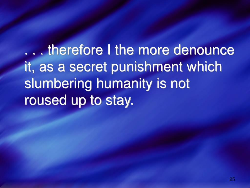 . . . therefore I the more denounce it, as a secret punishment which slumbering humanity is not roused up to stay.