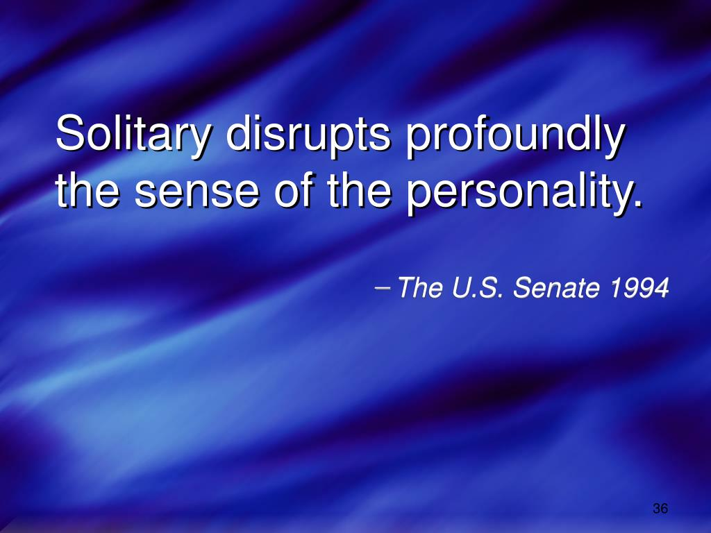 Solitary disrupts profoundly         the sense of the personality.
