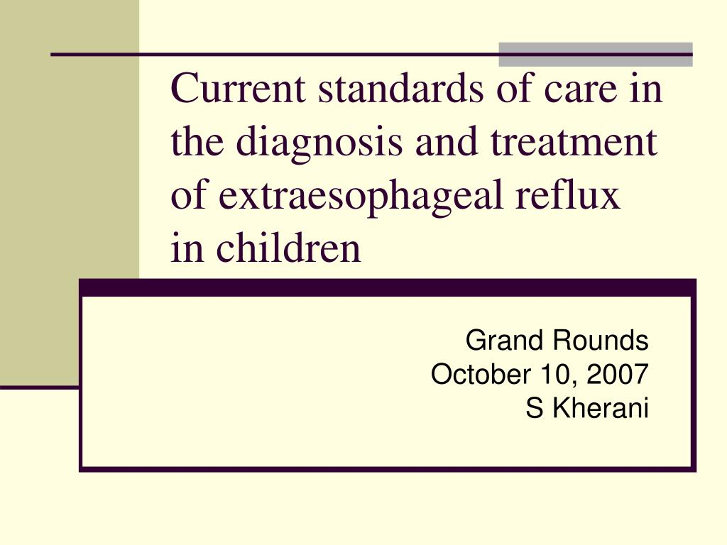 current standards of care in the diagnosis and treatment of extraesophageal reflux in children l.
