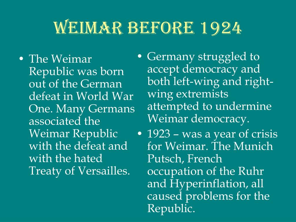 The Weimar Republic was born out of the German defeat in World War One. Many Germans associated the Weimar Republic with the defeat and with the hated Treaty of Versailles.