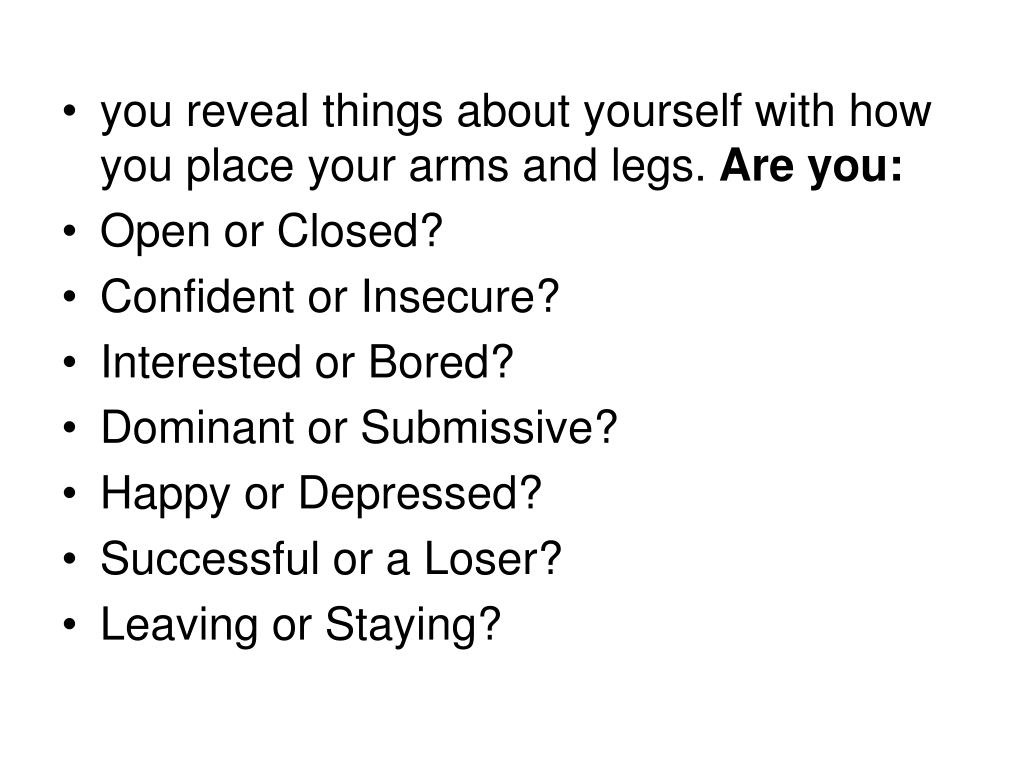 you reveal things about yourself with how you place your arms and legs.