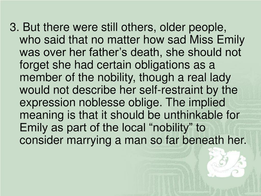 """3. But there were still others, older people, who said that no matter how sad Miss Emily was over her father's death, she should not forget she had certain obligations as a member of the nobility, though a real lady would not describe her self-restraint by the expression noblesse oblige. The implied meaning is that it should be unthinkable for Emily as part of the local """"nobility"""" to consider marrying a man so far beneath her."""