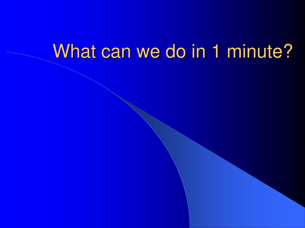 What can we do in 1 minute?