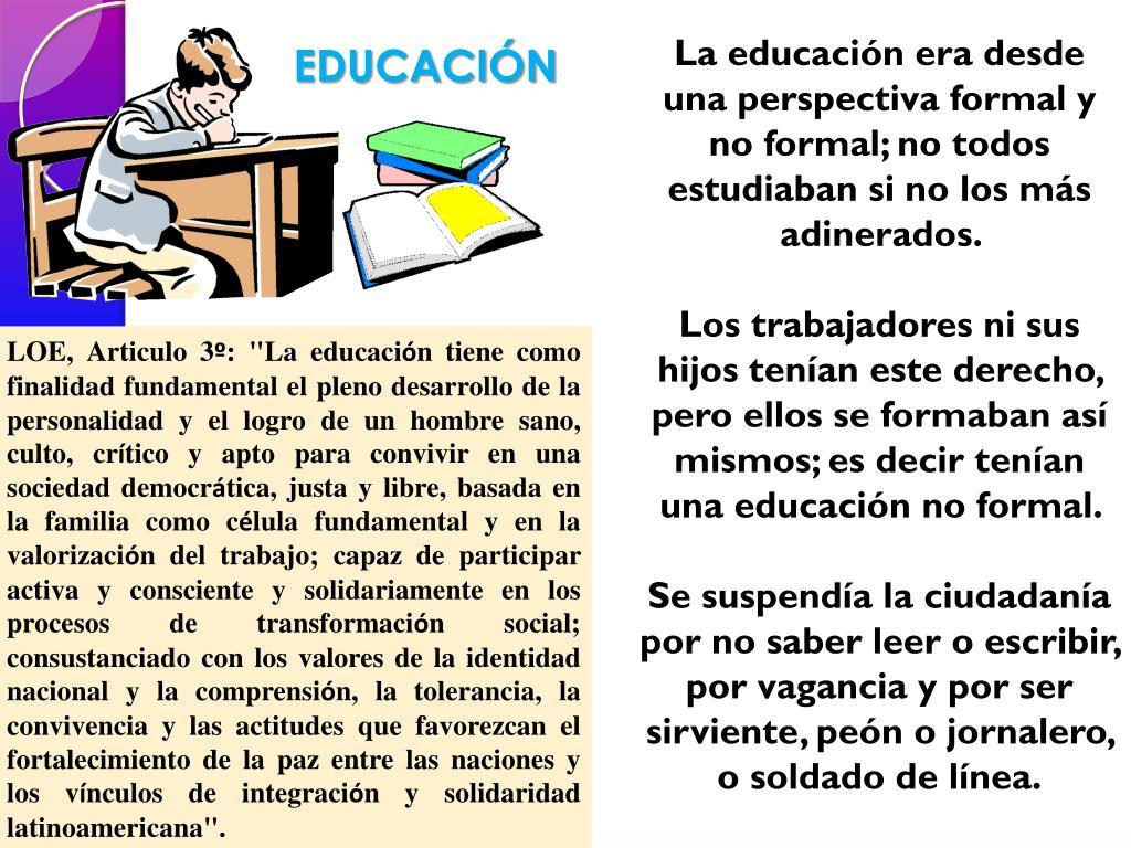 La educación era desde una perspectiva formal y no formal; no todos estudiaban si no los más adinerados.