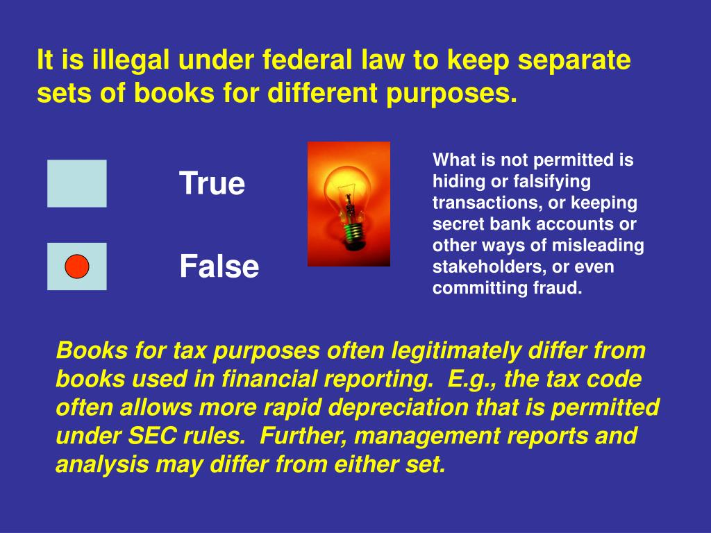 It is illegal under federal law to keep separate sets of books for different purposes.
