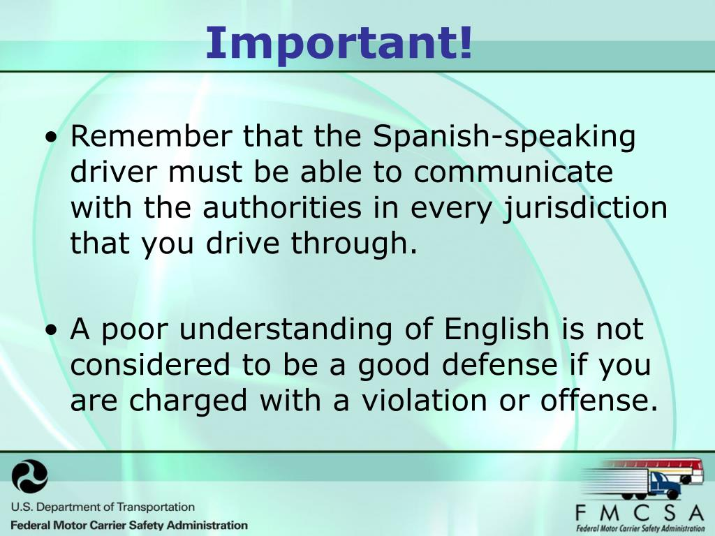 Remember that the Spanish-speaking driver must be able to communicate with the authorities in every jurisdiction that you drive through.