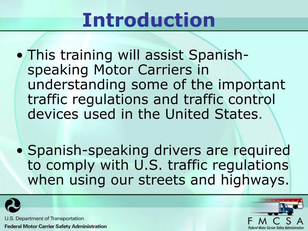This training will assist Spanish- speaking Motor Carriers in understanding some of the important traffic regulations and traffic control devices used in the United States