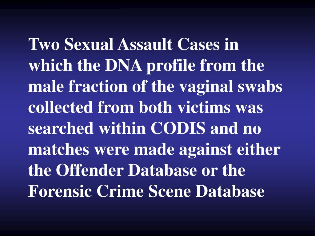 Two Sexual Assault Cases in which the DNA profile from the male fraction of the vaginal swabs collected from both victims was searched within CODIS and no matches were made against either the Offender Database or the Forensic Crime Scene Database