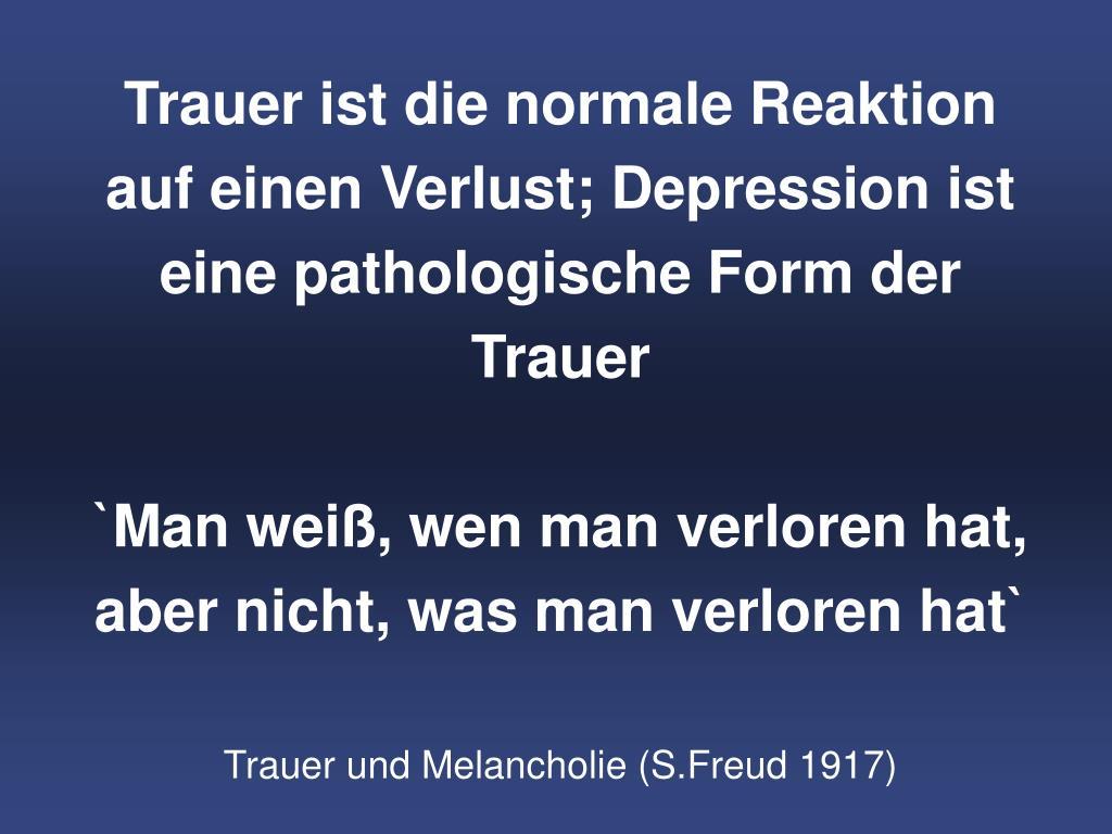 Trauer ist die normale Reaktion auf einen Verlust; Depression ist eine pathologische Form der Trauer