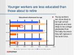 younger workers are less educated than those about to retire