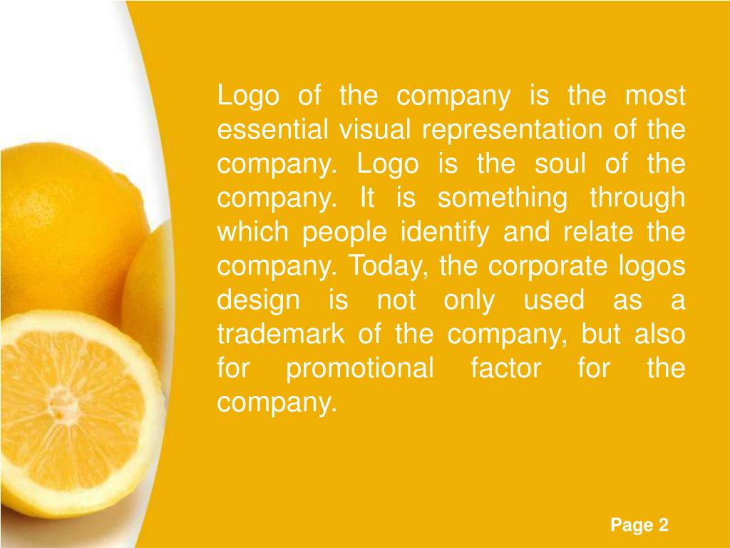 Logo of the company is the most essential visual representation of the company. Logo is the soul of the company. It is something through which people identify and relate the company. Today, the corporate logos design is not only used as a trademark of the company, but also for promotional factor for the company.