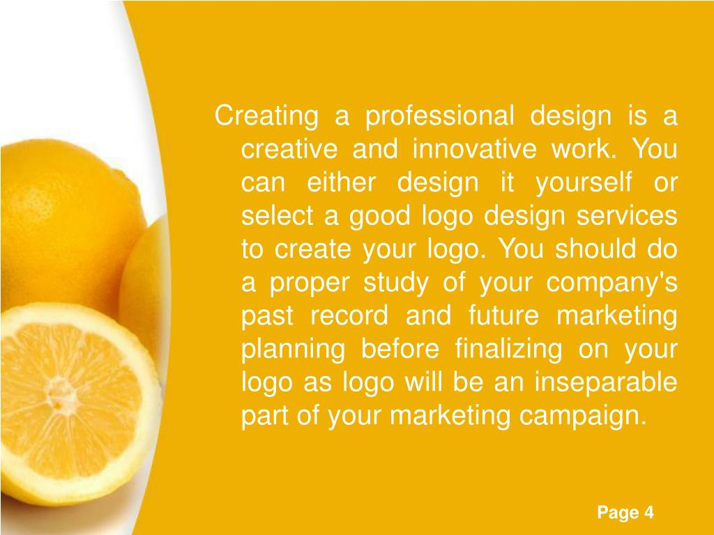Creating a professional design is a creative and innovative work. You can either design it yourself or select a good logo design services to create your logo. You should do a proper study of your company's past record and future marketing planning before finalizing on your logo as logo will be an inseparable part of your marketing campaign.