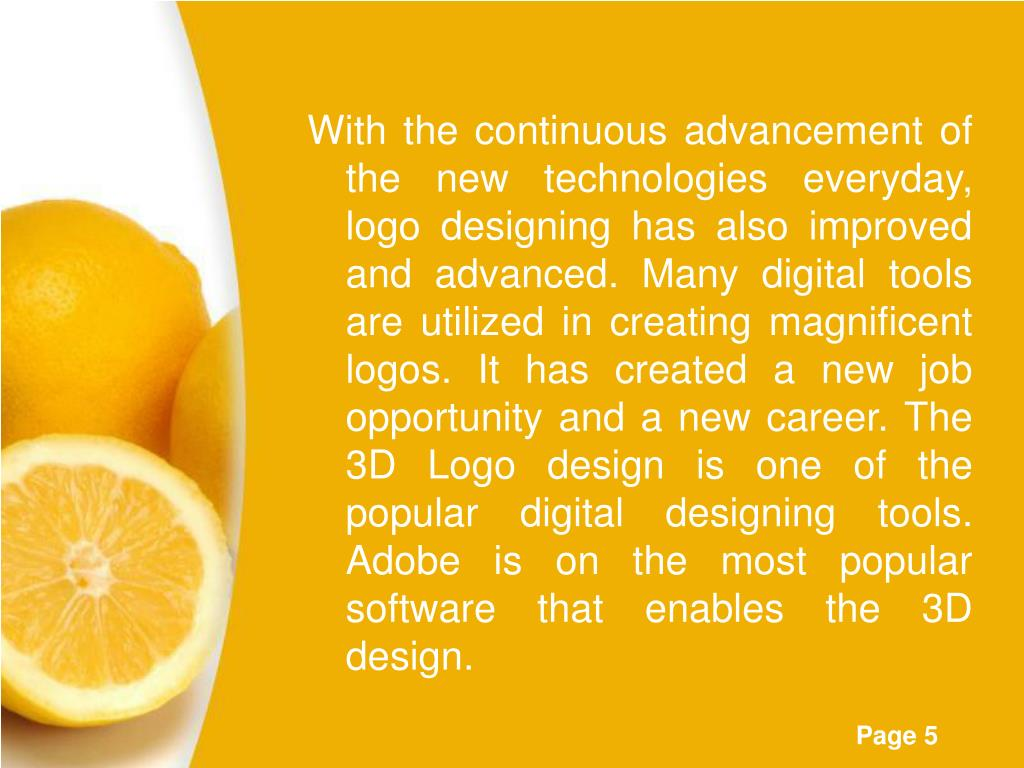 With the continuous advancement of the new technologies everyday, logo designing has also improved and advanced. Many digital tools are utilized in creating magnificent logos. It has created a new job opportunity and a new career. The 3D Logo design is one of the popular digital designing tools. Adobe is on the most popular software that enables the 3D design.
