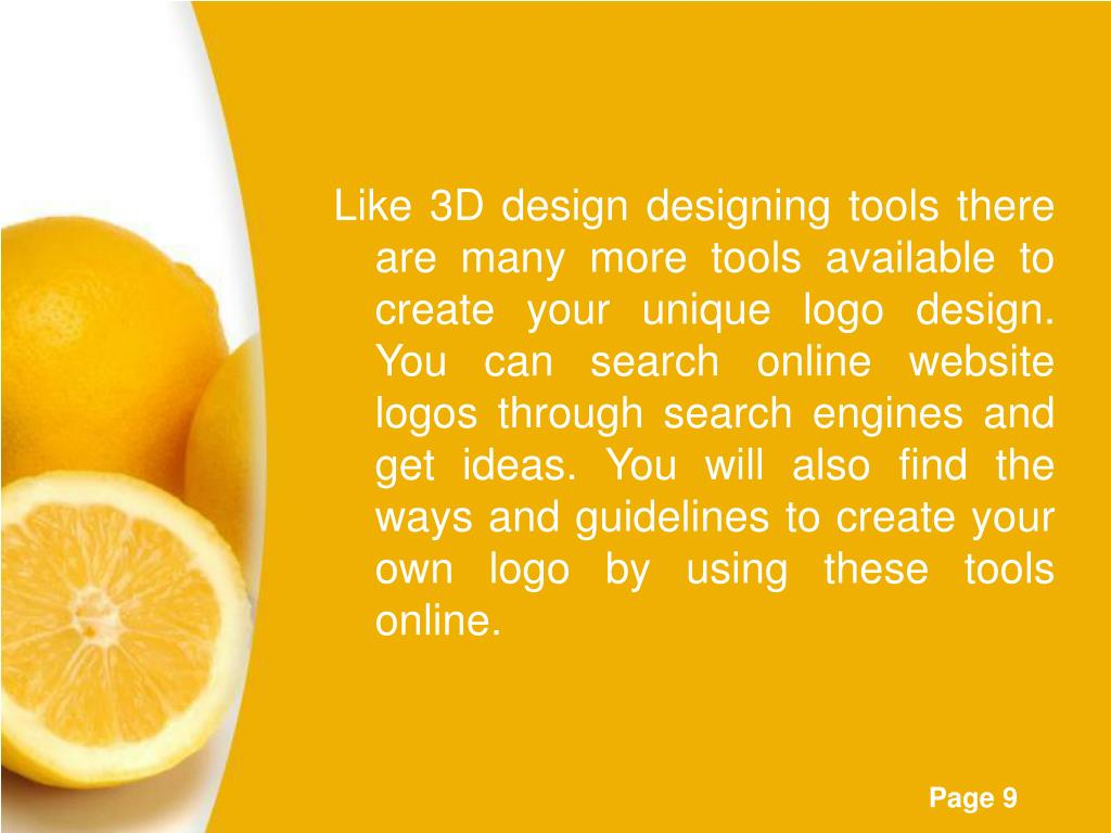 Like 3D design designing tools there are many more tools available to create your unique logo design. You can search online website logos through search engines and get ideas. You will also find the ways and guidelines to create your own logo by using these tools online.