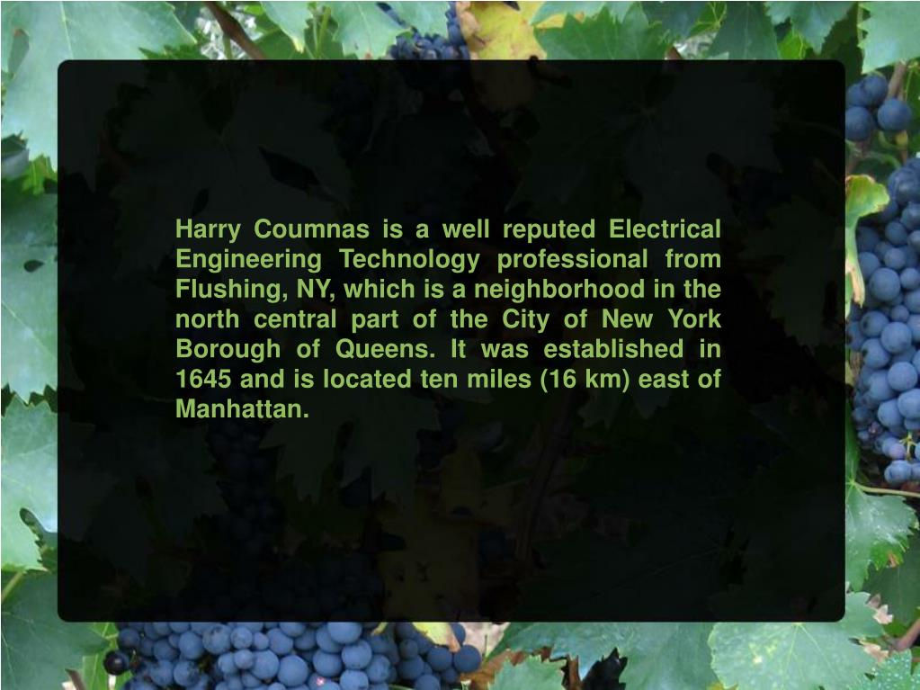 Harry Coumnas is a well reputed Electrical Engineering Technology professional from Flushing, NY, which is a neighborhood in the north central part of the City of New York Borough of Queens. It was established in 1645 and is located ten miles (16 km) east of Manhattan.