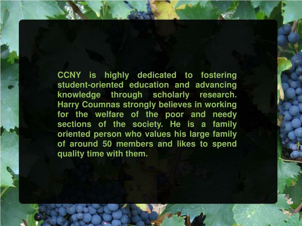 CCNY is highly dedicated to fostering student-oriented education and advancing knowledge through scholarly research. Harry Coumnas strongly believes in working for the welfare of the poor and needy sections of the society. He is a family oriented person who values his large family of around 50 members and likes to spend quality time with them.