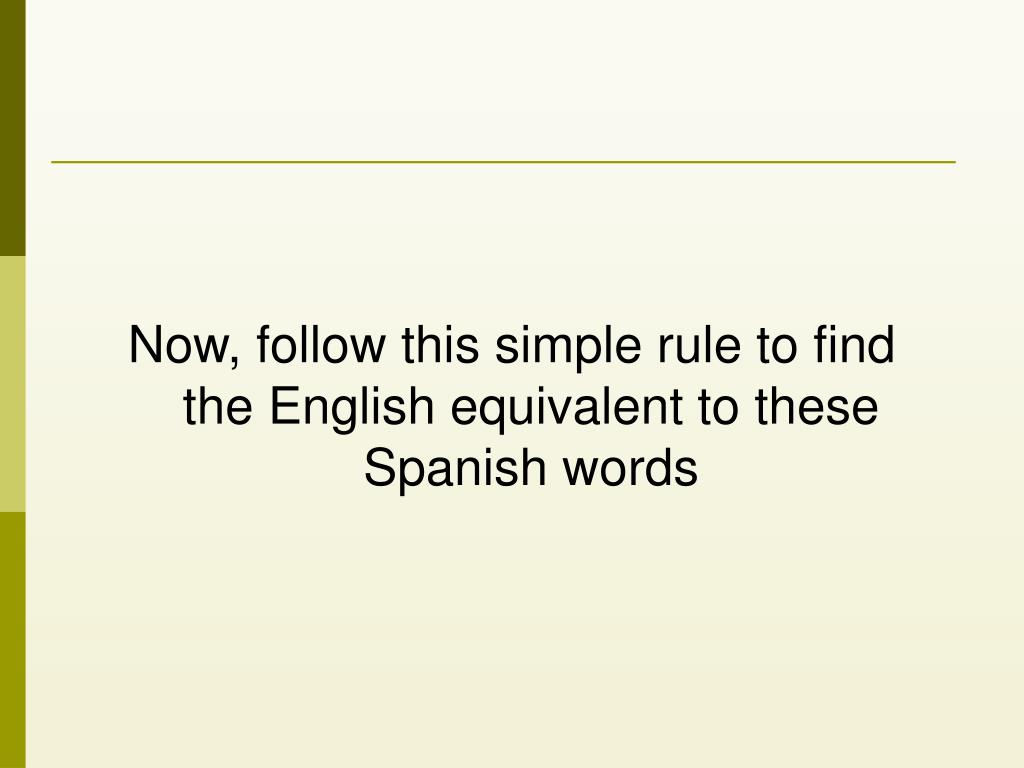 Now, follow this simple rule to find the English equivalent to these Spanish words
