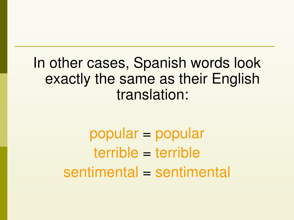 In other cases, Spanish words look exactly the same as their English translation: