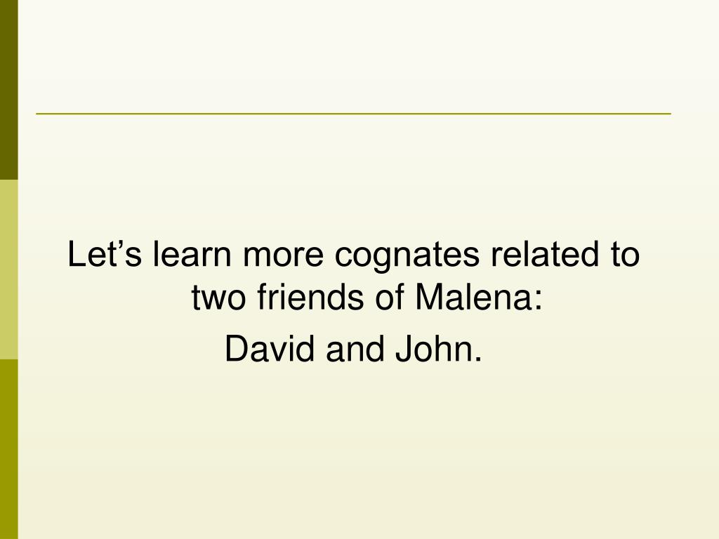 Let's learn more cognates related to two friends of Malena:
