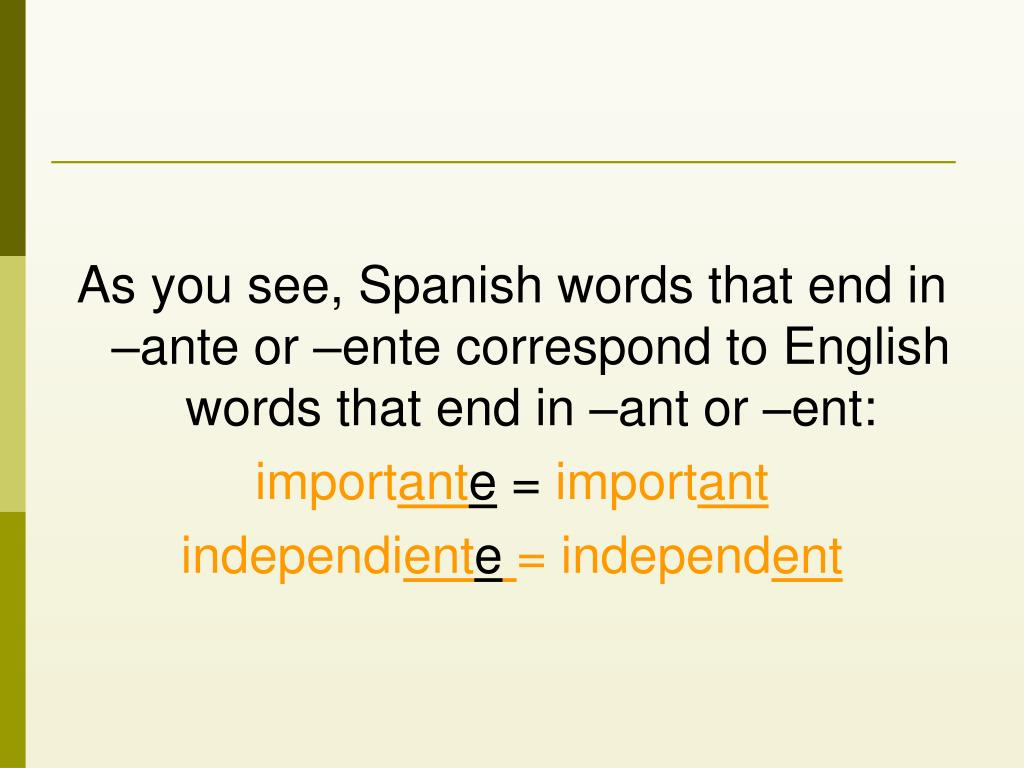 As you see, Spanish words that end in –ante or –ente correspond to English words that end in –ant or –ent: