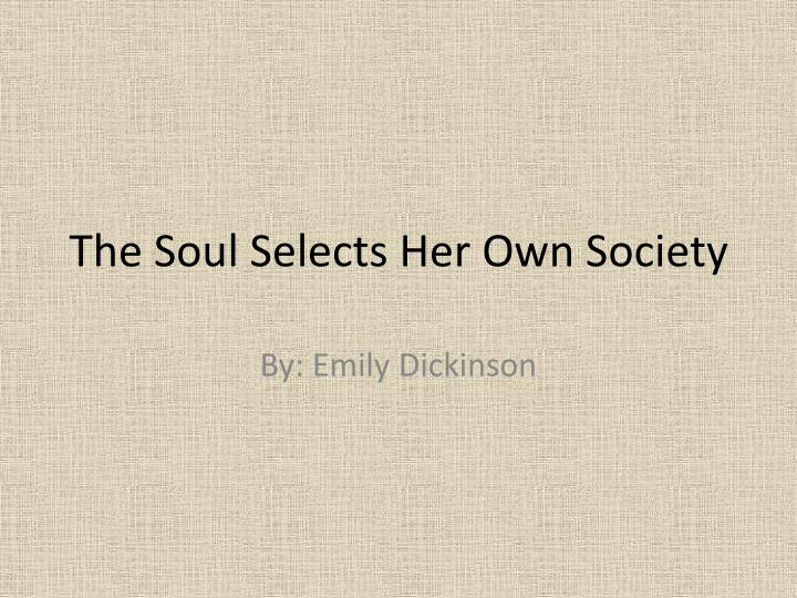 soul selects her own society The soul selects her own society reading skills focus: analyzing poem structure the structure of a poem, like the frame of a house, holds the poem together.