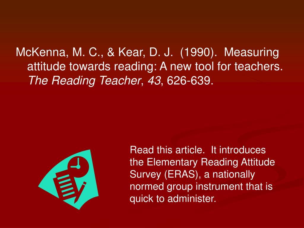 McKenna, M. C., & Kear, D. J.  (1990).  Measuring attitude towards reading: A new tool for teachers.