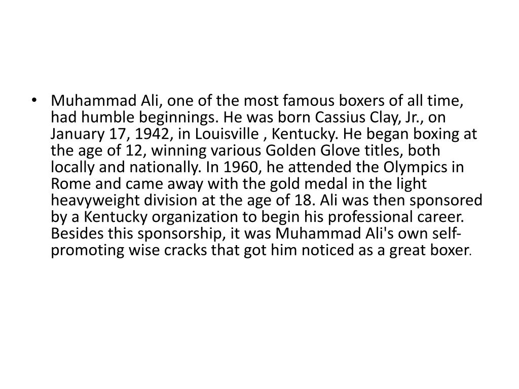 Muhammad Ali, one of the most famous boxers of all time, had humble beginnings. He was born Cassius Clay, Jr., on January 17, 1942, in Louisville , Kentucky. He began boxing at the age of 12, winning various Golden Glove titles, both locally and nationally. In 1960, he attended the Olympics in Rome and came away with the gold medal in the light heavyweight division at the age of 18. Ali was then sponsored by a Kentucky organization to begin his professional career. Besides this sponsorship, it was Muhammad Ali's own self-promoting wise cracks that got him noticed as a great boxer