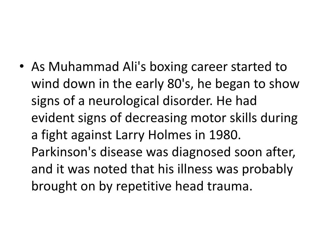 As Muhammad Ali's boxing career started to wind down in the early 80's, he began to show signs of a neurological disorder. He had evident signs of decreasing motor skills during a fight against Larry Holmes in 1980. Parkinson's disease was diagnosed soon after, and it was noted that his illness was probably brought on by repetitive head trauma.