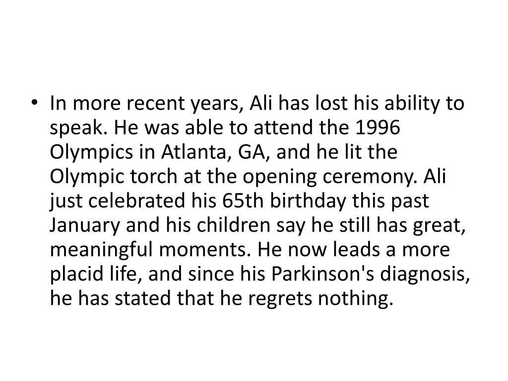 In more recent years, Ali has lost his ability to speak. He was able to attend the 1996 Olympics in Atlanta, GA, and he lit the Olympic torch at the opening ceremony. Ali just celebrated his 65th birthday this past January and his children say he still has great, meaningful moments. He now leads a more placid life, and since his Parkinson's diagnosis, he has stated that he regrets nothing.