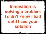 innovation is solving a problem i didn t know i had until i see your solution