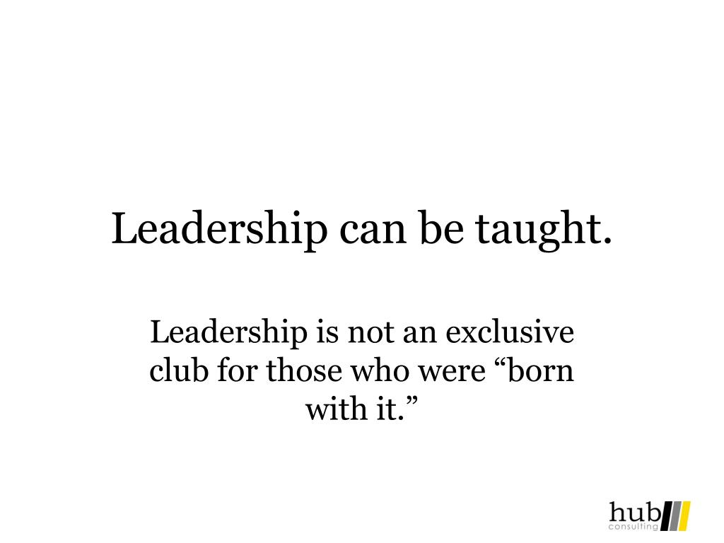 Leadership can be taught.