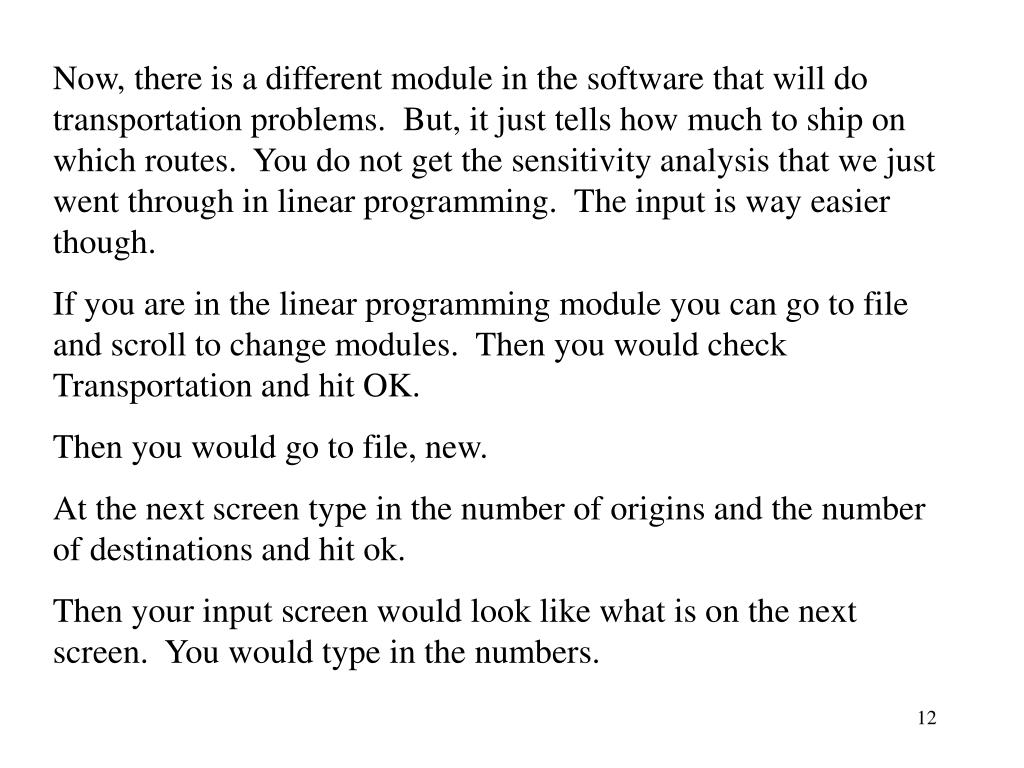 Now, there is a different module in the software that will do transportation problems.  But, it just tells how much to ship on which routes.  You do not get the sensitivity analysis that we just went through in linear programming.  The input is way easier though.