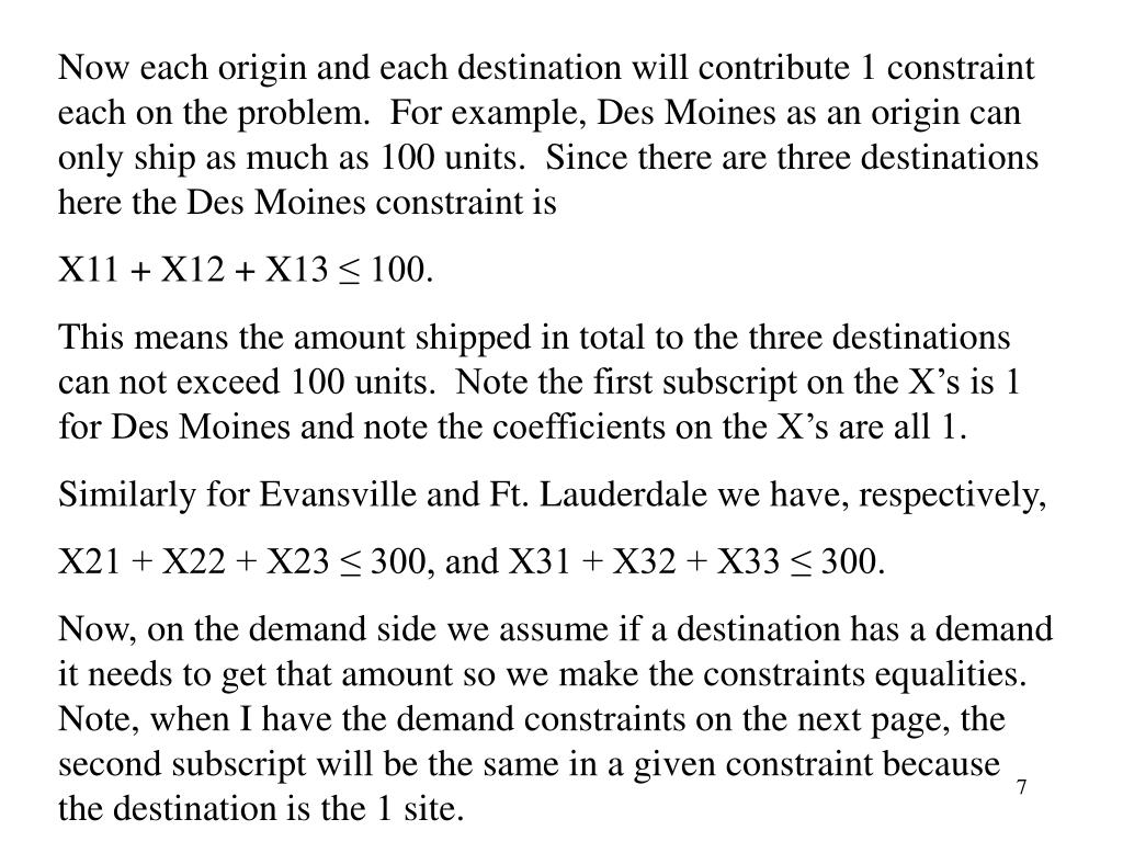 Now each origin and each destination will contribute 1 constraint each on the problem.  For example, Des Moines as an origin can only ship as much as 100 units.  Since there are three destinations here the Des Moines constraint is