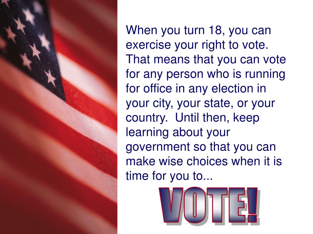 When you turn 18, you can exercise your right to vote.  That means that you can vote for any person who is running for office in any election in your city, your state, or your country.  Until then, keep learning about your government so that you can make wise choices when it is time for you to...