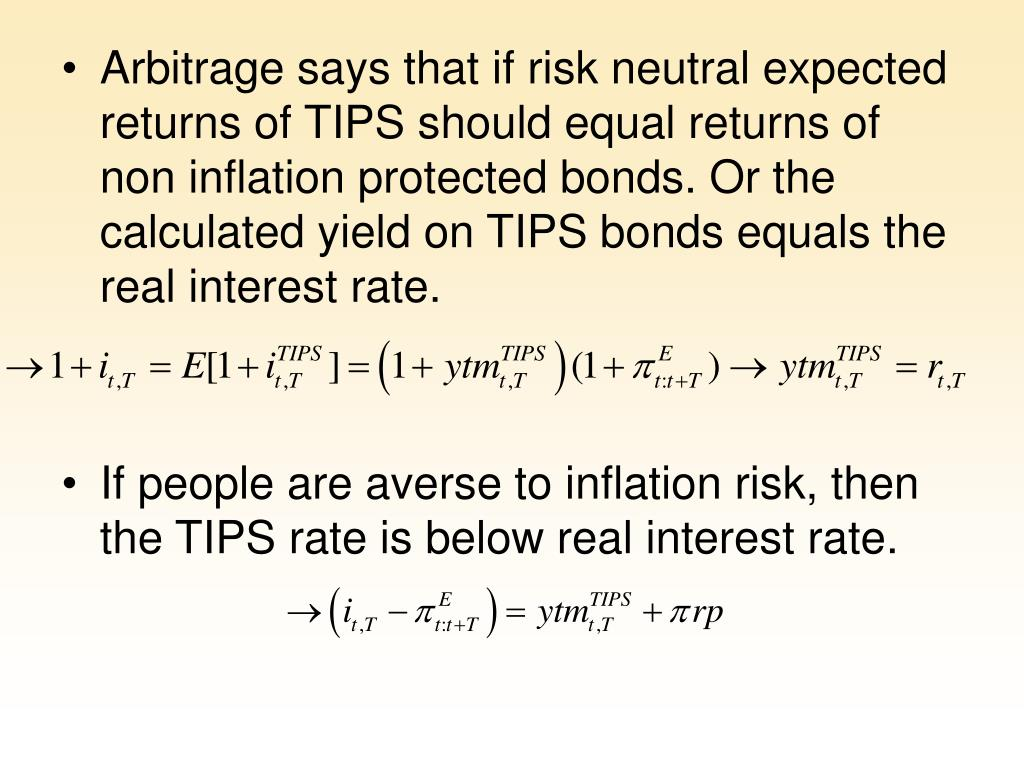 Arbitrage says that if risk neutral expected returns of TIPS should equal returns of non inflation protected bonds. Or the calculated yield on TIPS bonds equals the real interest rate.